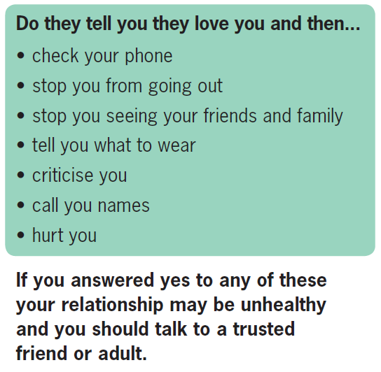 Black text on a green background. Do they tell you they love you and then: check your phone, stop you from going out, stop you seeing your friends and family, tell you what to wear, criticise you, call you names, hurt you? If you answered yes to any of these questions your relationship may be unhealthy and you should talk to a trusted friend or adult.